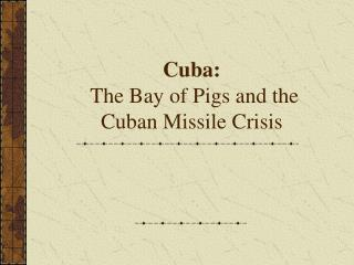 Cuba:  The Bay of Pigs and the Cuban Missile Crisis