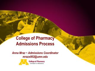 College of Pharmacy  Admissions Process Anna Mraz ~ Admissions Coordinator mrazx002@umn