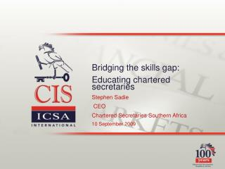 Bridging the skills gap:  Educating chartered secretaries  Stephen Sadie  CEO Chartered Secretaries Southern Africa 10 S
