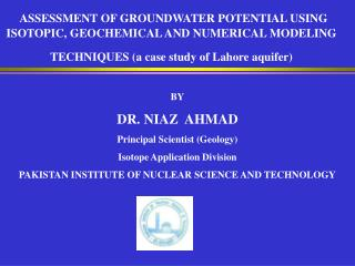 BY DR. NIAZ  AHMAD Principal Scientist (Geology) Isotope Application Division