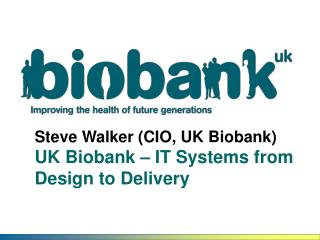 Steve Walker (CIO, UK Biobank) UK Biobank – IT Systems from Design to Delivery
