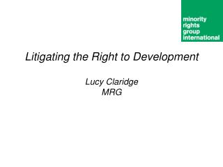 Litigating the Right to Development Lucy Claridge MRG