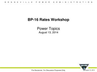 BP-16 Rates Workshop Power Topics August 13, 2014
