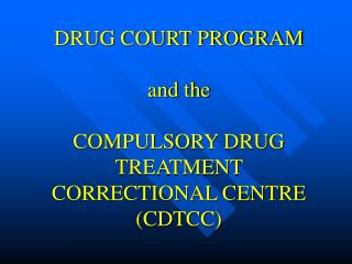 DRUG COURT PROGRAM   and the  COMPULSORY DRUG TREATMENT CORRECTIONAL CENTRE (CDTCC)