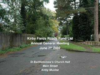 Kirby Fields Roads Fund Ltd Annual General Meeting June 7 th  2007 St Bartholomew's Church Hall