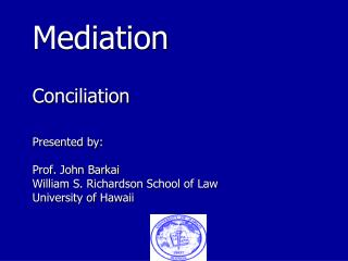 Mediation Conciliation Presented by: Prof. John Barkai William S. Richardson School of Law University of Hawaii