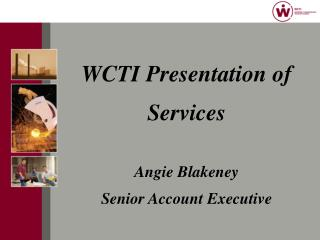 WCTI Presentation of  Services  Angie Blakeney Senior Account Executive