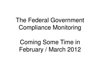 The Federal Government Compliance Monitoring Coming Some Time in  February / March 2012