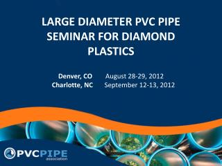 LARGE DIAMETER PVC PIPE SEMINAR FOR DIAMOND PLASTICS Denver, CO         August 28-29, 2012