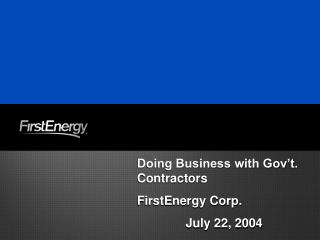 Doing Business with Gov't. Contractors FirstEnergy Corp. July 22, 2004