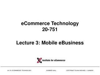 eCommerce Technology 20-751 Lecture 3: Mobile eBusiness