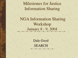 Milestones for Justice Information Sharing  NGA Information Sharing Workshop January 8 - 9, 2004