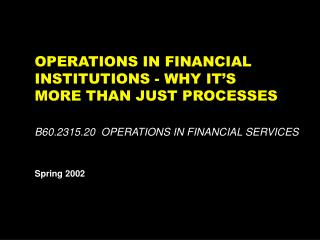 OPERATIONS IN FINANCIAL INSTITUTIONS - WHY IT'S MORE THAN JUST PROCESSES