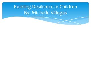 Building Resilience in Children By: Michelle Villegas