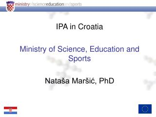 IPA in Croatia Ministry of Science, Education and Sports Nataša Maršić, PhD