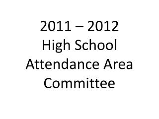 2011 – 2012  High School Attendance Area Committee