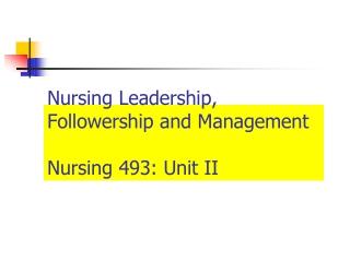 Nursing Leadership, Followership and Management Nursing 493: Unit II
