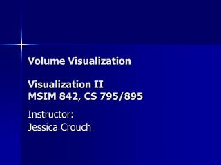 Volume Visualization Visualization II MSIM 842, CS 795/895