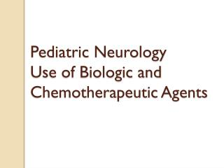 Pediatric Neurology Use of Biologic and Chemotherapeutic Agents