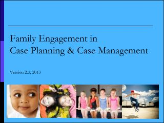 Family Engagement in  Case Planning & Case Management Version 2.3, 2013