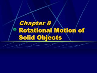 Chapter 8 Rotational Motion of Solid Objects