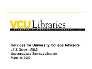 Services for University College Advisors Jill S. Stover, MSLS Undergraduate Services Librarian