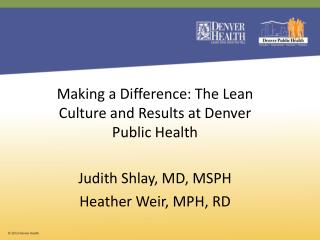 Making a Difference: The Lean Culture and Results at Denver Public Health Judith Shlay, MD, MSPH