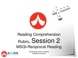 Reading Comprehension Rubric,  Session  2 MSQI-Reciprocal Reading Sarah Benis Scheier-Dolberg
