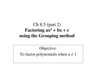 Ch 8.5 (part 2) Factoring ax 2  + bx + c using the Grouping method