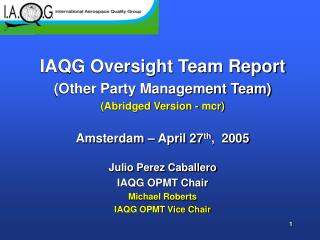 IAQG Oversight Team Report (Other Party Management Team) (Abridged Version - mcr) Amsterdam – April 27 th , 2005 Julio