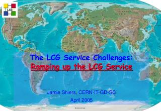 The LCG Service Challenges:  Ramping up the LCG Service Jamie Shiers, CERN-IT-GD-SC April 2005