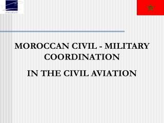MOROCC AN  CIVIL - MILITARY COORDINATION IN THE CIVIL AVIATION