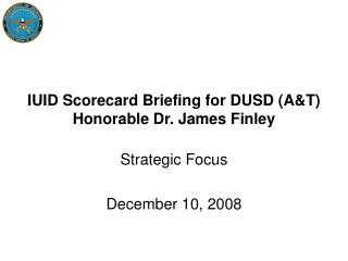 IUID Scorecard Briefing for DUSD (A&T) Honorable Dr. James Finley