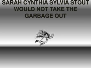 SARAH CYNTHIA SYLVIA STOUT WOULD NOT TAKE THE GARBAGE OUT