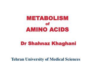 METABOLISM  of AMINO ACIDS Dr Shahnaz Khaghani