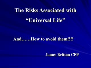 "The Risks Associated with ""Universal Life"" And……How to avoid them!!!! James Britton CFP"