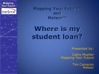 Mapping Your Future ® and Meteor™   Where is my  student loan?