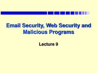 Email Security, Web Security and Malicious Programs Lecture 9