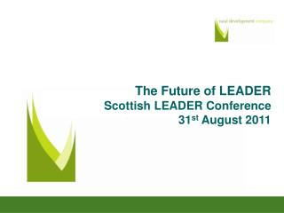 The Future of LEADER Scottish LEADER Conference 31 st  August 2011