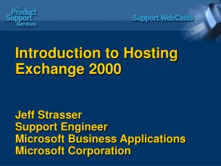 Introduction to Hosting Exchange 2000 Jeff Strasser Support Engineer Microsoft Business Applications Microsoft Corporati