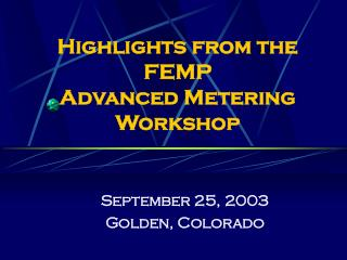 Highlights from the  FEMP  Advanced Metering Workshop