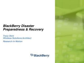 BlackBerry Disaster Preparedness & Recovery Tracy Dent Wireless Solutions Architect Research In Motion