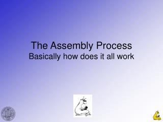 The Assembly Process Basically how does it all work