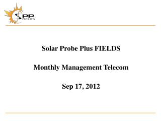 Solar Probe Plus FIELDS Monthly Management Telecom Sep 17, 2012
