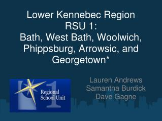 Lower Kennebec Region RSU 1: Bath, West Bath, Woolwich, Phippsburg, Arrowsic, and Georgetown*