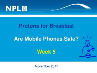 Protons for Breakfast Are Mobile Phones Safe? Week 5