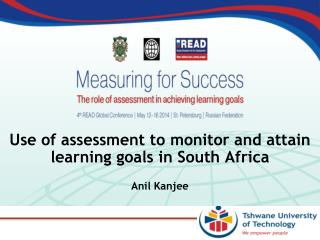 Use of assessment to  monitor and attain learning goals in South  Africa Anil Kanjee
