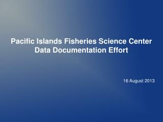 Pacific Islands Fisheries Science Center Data Documentation Effort 16 August 2013