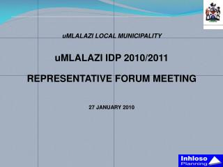 uMLALAZI  LOCAL MUNICIPALITY uMLALAZI  IDP 2010/2011 REPRESENTATIVE FORUM MEETING 27 JANUARY 2010