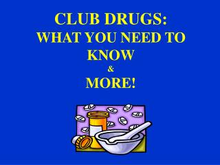 CLUB DRUGS: WHAT YOU NEED TO KNOW & MORE!